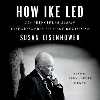 How Ike Led: The Principles Behind Eisenhower's Biggest Decisions, Susan Eisenhower