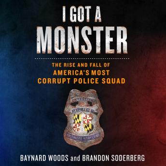 Download I Got a Monster: The Rise and Fall of America's Most Corrupt Police Squad by Brandon Soderberg, Baynard Woods