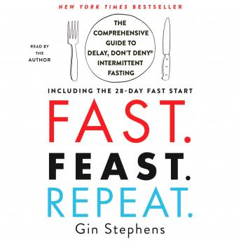 Download Fast. Feast. Repeat.: The Comprehensive Guide to Delay, Don't Deny® Intermittent Fasting--Including the 28-Day Fast Start by Gin Stephens