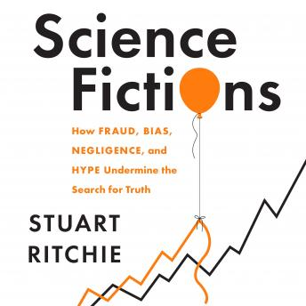 Science Fictions: How Fraud, Bias, Negligence, and Hype Undermine the Search for Truth, Stuart Ritchie