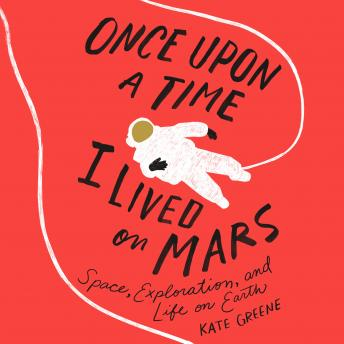 Download Once Upon a Time I Lived on Mars: Space, Exploration, and Life on Earth by Kate Greene