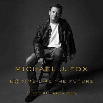 No Time Like the Future: An Optimist Considers Mortality, Audio book by Michael J. Fox