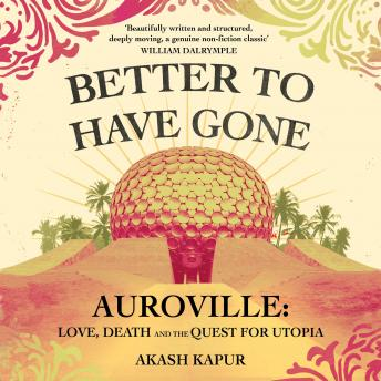 Better To Have Gone: Love, Death and the Quest for Utopia in Auroville