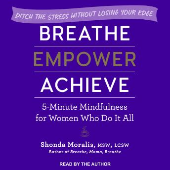 Breathe, Empower, Achieve: 5-Minute Mindfulness for Women Who Do It All - Ditch the Stress Without Losing Your Edge, Shonda Moralis