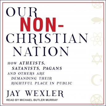 Our Non-Christian Nation: How Atheists, Satanists, Pagans, and Others Are Demanding Their Rightful Place in Public
