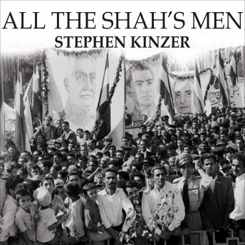 All the Shah's Men: An American Coup and the Roots of Middle East Terror, Stephen Kinzer