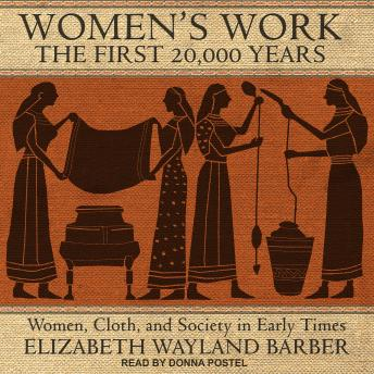 Women's Work: The First 20,000 Years: Women, Cloth, and Society in Early Times, Audio book by Elizabeth Wayland Barber