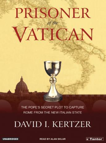 Prisoner of the Vatican: The Popes' Secret Plot to Capture Rome from the New Italian State, David I. Kertzer