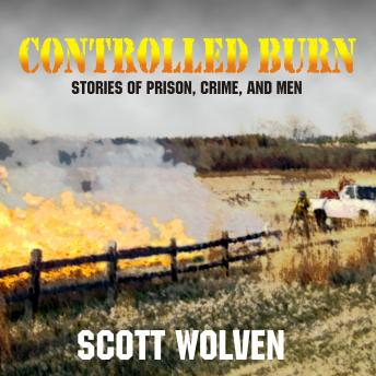 Controlled Burn: Stories of Prison, Crime, and Men, Scott Wolven