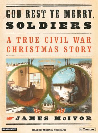 God Rest Ye Merry Soldiers: A True Civil War Christmas Story, James McIvor