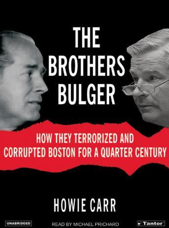 Brothers Bulger: How They Terrorized and Corrupted Boston for a Quarter Century, Howie Carr