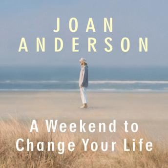 Weekend to Change Your Life: Find Your Authentic Self After a Lifetime of Being All Things to All People, Joan Anderson