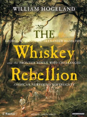 Whiskey Rebellion: George Washington, Alexander Hamilton, and the Frontier Rebels Who Challenged America's Newfound Sovereignty, William Hogeland