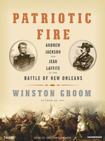 Patriotic Fire: Andrew Jackson and Jean Laffite at the Battle of New Orleans, Winston Groom