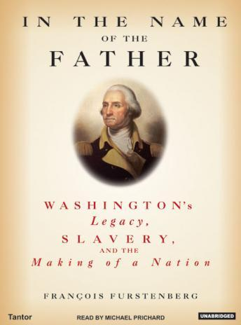 In the Name of the Father: Washington's Legacy, Slavery, and the Making of a Nation, Francois Furstenberg
