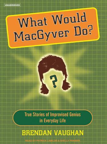 What Would Macgyver Do?: True Stories of Improvised Genius in Everyday Life, Brendan Vaughan