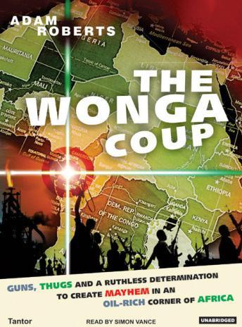 Wonga Coup: A Tale of Guns, Germs and the Steely Determination to Create Mayhem in an Oil-Rich Corner of Africa, Adam Roberts