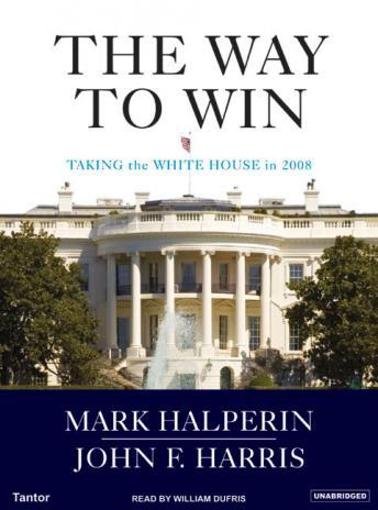 Way to Win: Clinton, Bush, Rove, and How to Take the White House in 2008, John F. Harris, Mark Halperin