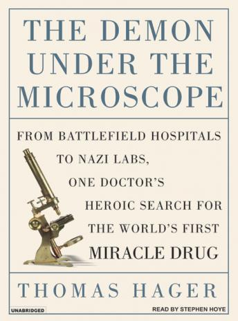 Demon Under the Microscope: From Battlefield Hospitals to Nazis Labs, One Doctor's Heroic Search for the World's First Miracl, Thomas Hager