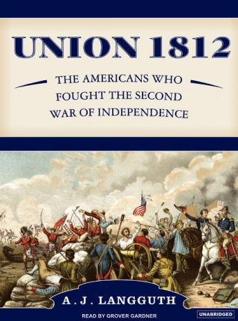 Union 1812: The Americans Who Fought the Second War of Independence, A.J. Langguth