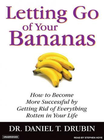 Letting Go of Your Bananas: How to Become More Successful by Getting Rid of Everything Rotten in Your Life, Daniel T. Drubin