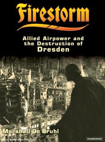 Firestorm: Allied Airpower and the Destruction of Dresden, Marshall De Bruhl