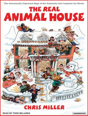 The Real Animal House: The Awesomely Depraved Saga of the Fraternity That Inspired the Movie, Chris Miller