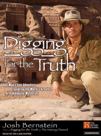 Digging for the Truth: One Man's Epic Adventure Exploring the World's Greatest Archaeological Mysteries, Josh Bernstein