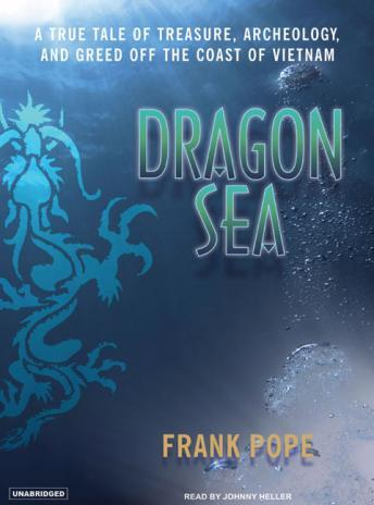Dragon Sea: A True Tale of Treasure, Archeology, and Greed Off the Coast of Vietnam, Frank Pope