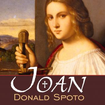 Joan: The Mysterious Life of the Heretic Who Became a Saint, Donald Spoto