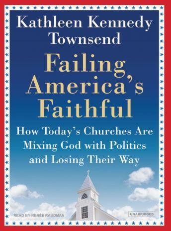 Failing America's Faithful: How Today's Churches Are Mixing God with Politics and Losing Their Way, Kathleen Kennedy Townsend