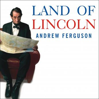 Land of Lincoln: Adventures in Abe's America, Andrew Ferguson
