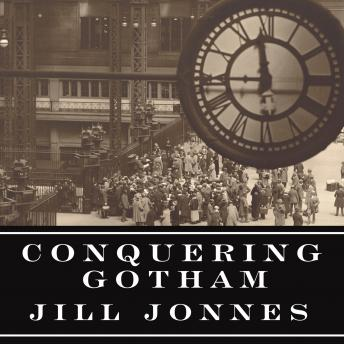 Conquering Gotham: A Gilded Age Epic: The Construction of Penn Station and Its Tunnels, Jill Jonnes
