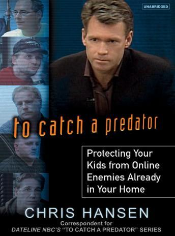 To Catch a Predator: Protecting Your Kids from Online Enemies Already in Your Home, Chris Hansen