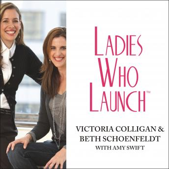 Ladies Who Launch: Embracing Entrepreneurship & Creativity as a Lifestyle, Victoria Colligan, Beth Schoenfeldt, Amy Swift
