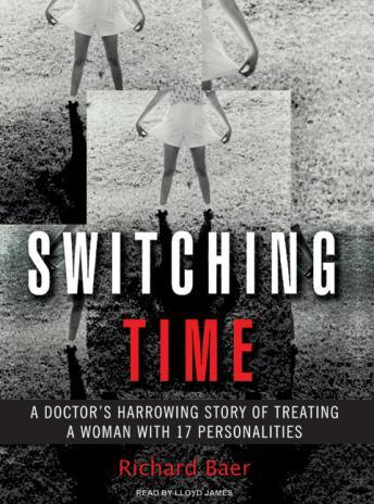 Switching Time: A Doctor's Harrowing Story of Treating a Woman with 17 Personalities, Richard Baer