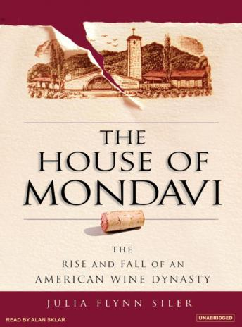House of Mondavi: The Rise and Fall of an American Wine Dynasty, Julia Flynn Siler