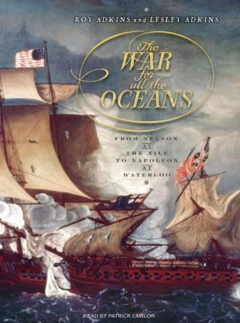 War for All the Oceans: From Nelson at the Nile to Napoleon at Waterloo, Roy Adkins, Lesley Adkins