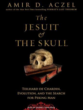 Jesuit and the Skull: Teilhard de Chardin, Evolution, and the Search for Peking Man, Amir D. Aczel