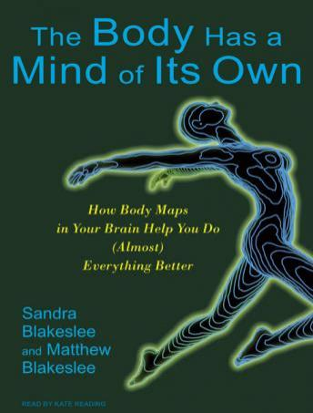 Body Has a Mind of Its Own: How Body Maps in Your Brain Help You Do (Almost) Everything Better, Matthew Blakeslee, Sandra Blakeslee
