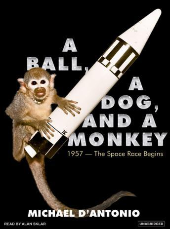 Ball, a Dog, and a Monkey: 1957---The Space Race Begins, Michael D'Antonio