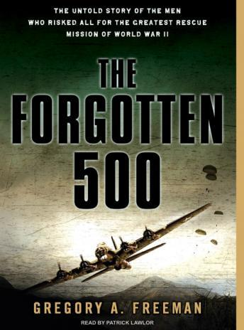 Forgotten 500: The Untold Story of the Men Who Risked All for the Greatest Rescue Mission of World War II, Gregory A. Freeman