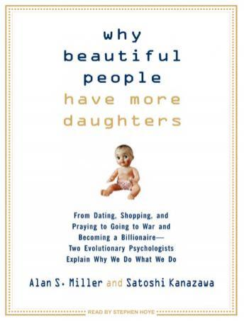Why Beautiful People Have More Daughters: From Dating, Shopping, and Praying to Going to War and Becoming a Billionaire---Two Evolutionary Psychologis, Satoshi Kanazawa, Alan S. Miller