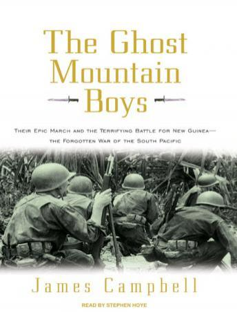 Ghost Mountain Boys: Their Epic March and the Terrifying Battle for New Guinea---The Forgotten War of the South Pacific, James Campbell