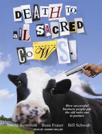 Death to All Sacred Cows: How Successful Business People Put the Old Rules Out to Pasture, Bill Schwab, Beau Fraser, David Bernstein