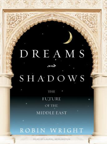 Dreams and Shadows: The Future of the Middle East, Robin Wright