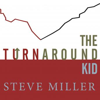Turnaround Kid: What I Learned Rescuing America's Most Troubled Companies, Steve Miller