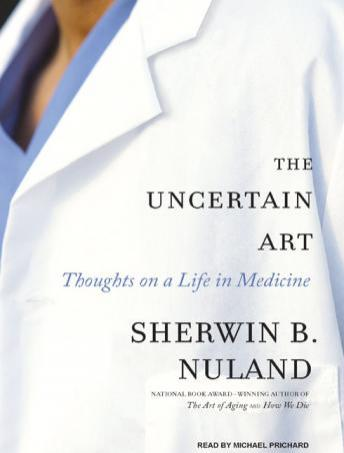 Uncertain Art: Thoughts on a Life in Medicine, Sherwin B. Nuland