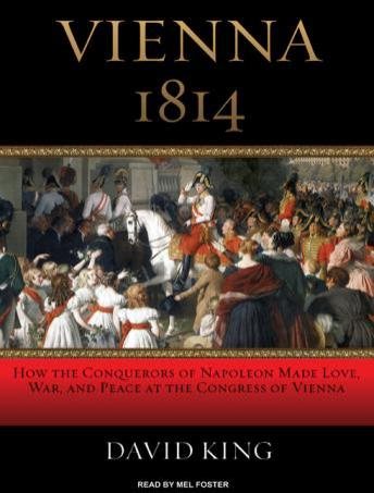 Vienna 1814: How the Conquerors of Napoleon Made Love, War, and Peace at the Congress of Vienna, David King