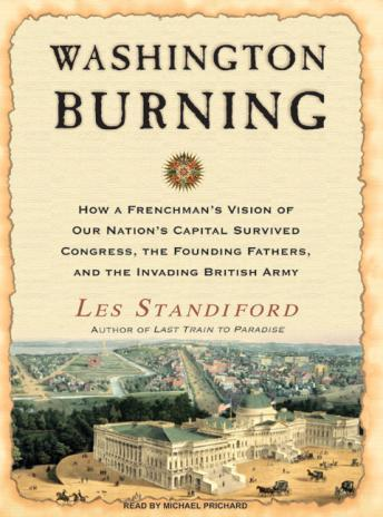 Washington Burning: How a Frenchman's Vision of Our Nation's Capital Survived Congress, the Founding Fathers, and the Invading British Arm, Les Standiford